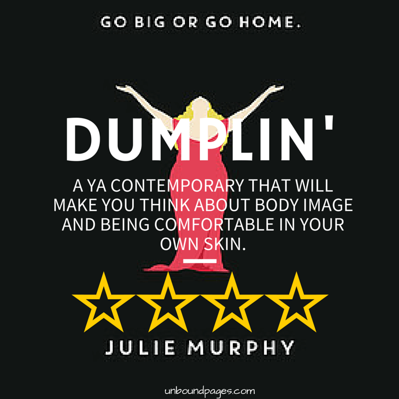 Dumplin' is a story of a girl who is comfortable in her own skin, yet questions whether she should be. I loved this book! - unboundpages.com